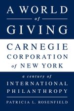 A World of Giving : Carnegie Corporation of New YorkA Century of International Philanthropy - Patricia L Rosenfield