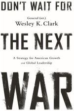 Don''t Wait for the Next War : A Strategy for American Growth and Global Leadership: A Strategy for American Growth and Global Leadership - Wesley K. Clark