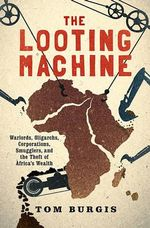 The Looting Machine : Warlords, Oligarchs, Corporations, Smugglers, and the Theft of Africa's Wealth - Tom Burgis