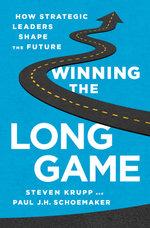 Winning the Long Game : How Strategic Leaders Shape the Future - Steven Krupp