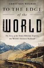 To the Edge of the World : The Story of the Trans-Siberian Express, the World's Greatest Railroad - Christian Wolmar