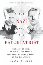 The Nazi and the Psychiatrist : Hermann Goring, Dr. Duglas M. Kelley, and a Fatal Meeting of Minds at the End of WWII - Jack El-Hai