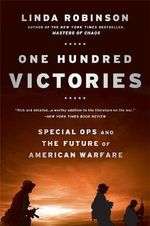 One Hundred Victories : Special Ops and the Future of American Warfare - Linda Robinson