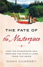 The Fate of the Masterpiece : How the Monuments Men Rescued the Mystic Lamb from the Nazis - Noah Charney