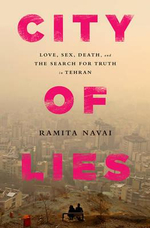 City of Lies : Love, Sex, Death, and the Search for Truth in Tehran - Ramita Navai