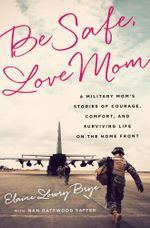 Be Safe, Love Mom : A Military Mom's Stories of Courage, Comfort, and Surviving Life on the Home Front - Elaine Lowry Brye