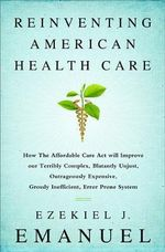 Reinventing American Health Care : How the Affordable Care Act Will Improve Our Terribly Complex, Blatantly Unjust, Outrageously Expensive, Grossly Inefficient, Error Prone System - Ezekiel J. Emanuel