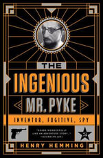 The Ingenious Mr. Pyke : Inventor, Fugitive, Spy - Henry Hemming
