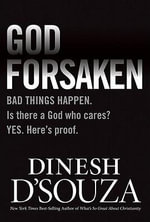 Godforsaken : Bad Things Happen. Is There a God Who Cares? Yes. Here's Proof. - Dinesh D'Souza