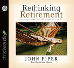 Rethinking Retirement : Finishing Life for the Glory of Christ - John Piper