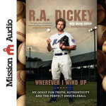Wherever I Wind Up : My Quest for Truth, Authenticity and the Perfect Knuckleball - R A Dickey
