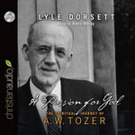A Passion for God : The Spiritual Journey of A. W. Tozer - Professor Lyle Dorsett