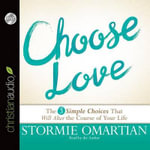 Choose Love : The Three Simple Choices That Will Alter the Course of Your Life - Stormie Omartian