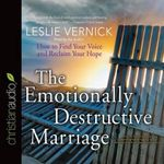 The Emotionally Destructive Marriage : How to Find Your Voice and Reclaim Your Hope - Leslie Vernick
