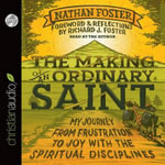 The Making of an Ordinary Saint : My Journey from Frustration to Joy with the Spiritual Disciplines - Nathan Foster