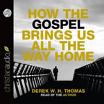 How the Gospel Brings Us All the Way Home - Dr Derek W H Thomas
