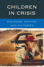 Children in Crisis : Violence, Victims, and Victories - Marcel Lebrun