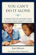 You Can't Do It Alone : A Communications and Engagement Manual for School Leaders Committed to Reform - Jean Johnson