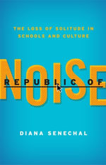 Republic of Noise : The Loss of Solitude in Schools and Culture - Diana Senechal