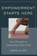Empowerment Starts Here : Seven Principles to Empowering Urban Youth - Angela Dye