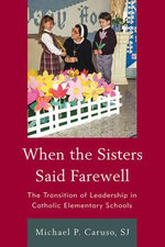 When the Sisters Said Farewell : The Transition of Leadership in Catholic Elementary Schools - Michael P. Caruso