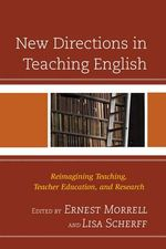 New Directions in Teaching English : Reimagining Teaching, Teacher Education, and Research