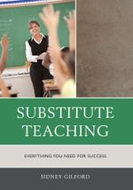 Substitute Teaching : Everything You Need for Success - Sidney W. Gilford