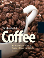 The Art and Craft of Coffee : An Enthusiast's Guide to Selecting, Roasting, and Brewing Exquisite Coffee - Kevin Sinnott