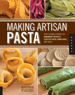 Making Artisan Pasta : How to Make a World of Handmade Noodles, Stuffed Pasta, Dumplings, and More - Aliza Green