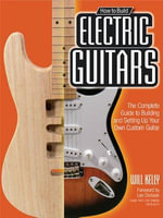 How to Build Electric Guitars : The Complete Guide to Building and Setting Up Your Own Custom Guitar - Will Kelly