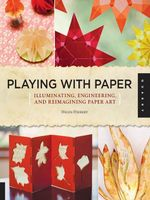 Playing with Paper : Illuminating, Engineering, and Reimagining Paper Art - Helen Hiebert