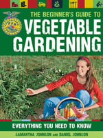 The Beginner's Guide to Vegetable Gardening : Everything You Need to Know - Daniel Johnson