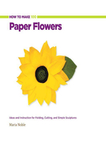 How to Make 100 Paper Flowers : Ideas and Instruction for Folding, Cutting, and Simple Sculptures - Maria Noble
