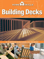 Homeskills : Building Decks: All the Information You Need to Design & Build Your Own Deck - Editors of Cool Springs Press