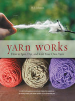 Yarn Works : How to Spin, Dye, and Knit Your Own Yarn - W. J. Johnson