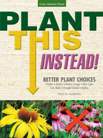 Plant This Instead! : Better Plant Choices * Prettier * Hardier * Blooms Longer * New Colors * Less Work * Drought-Tolerant * Native - Troy B. Marden