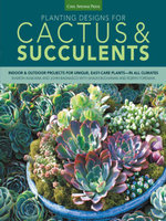 Planting Designs for Cactus & Succulents : Indoor and Outdoor Projects for Unique, Easy-Care Plants--In All Climates - Sharon Asakawa