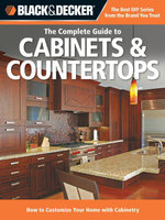 Black & Decker The Complete Guide to Cabinets & Countertops : How to Customize Your Home with Cabinetry - Editors of Cool Springs Press