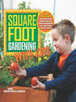 Square Foot Gardening with Kids : Learn Together: ? Gardening Basics ? Science and Math ? Water Conservation ? Self-Sufficiency ? Healthy Eating - Mel Bartholomew