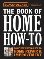 Black & Decker the Book of Home How-To : The Complete Photo Guide to Home Repair & Improvement - Editors of Cool Springs Press