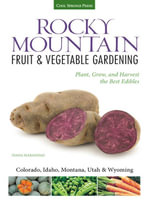 Rocky Mountain Fruit & Vegetable Gardening : Plant, Grow, and Harvest the Best Edibles - Colorado, Idaho, Montana, Utah & Wyoming - Diana Maranhao