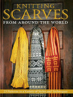Knitting Scarves from Around the World : 23 Patterns in a Variety of Styles and Techniques