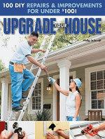 Upgrade Your House : 100 DIY Repairs & Improvements For Under $100 - Philip Schmidt