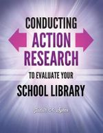 Conducting Action Research to Evaluate Your School Library : Techniques and Questions - Judith A. Sykes