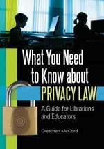What You Need to Know About Privacy Law : A Guide for Librarians and Educators - Gretchen McCord