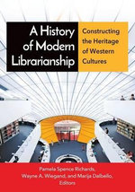 A History of Modern Librarianship : Constructing the Heritage of Western Cultures - Wayne A Wiegand