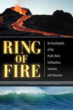 Ring of Fire : An Encyclopedia of the Pacific Rim's Earthquakes, Tsunamis, and Volcanoes - Bethany D. Rinard Hinga