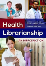 Health Librarianship : An Introduction - Jeffrey T. Huber