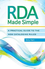 RDA Made Simple : A Practical Guide to the New Cataloging Rules - Amy Hart