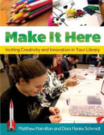 Make it Here : Inciting Creativity and Innovation in Your Library - Matthew Hamilton